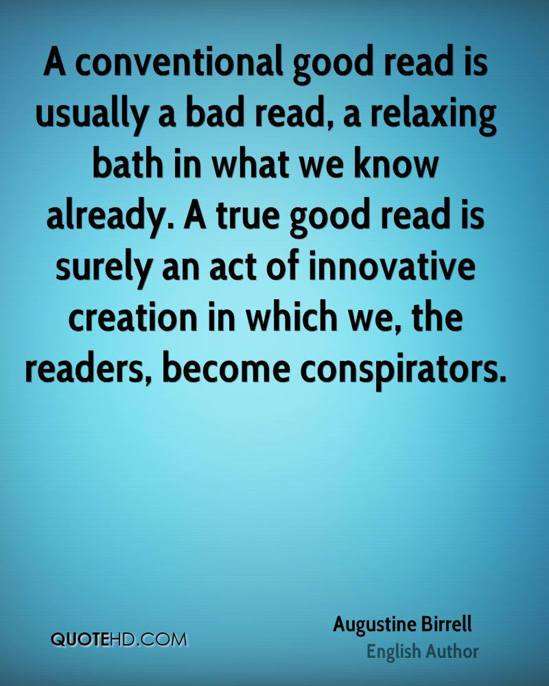A conventional good read is usually a bad read, a relaxing bath in what we know already. A true good read is surely an act of innovative creation in which we, the readers, become conspirators.