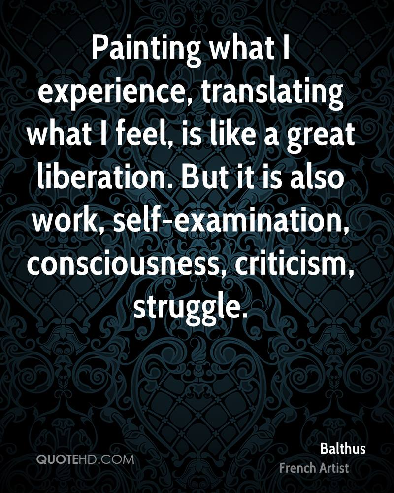 Painting what I experience, translating what I feel, is like a great liberation. But it is also work, self-examination, consciousness, criticism, struggle.