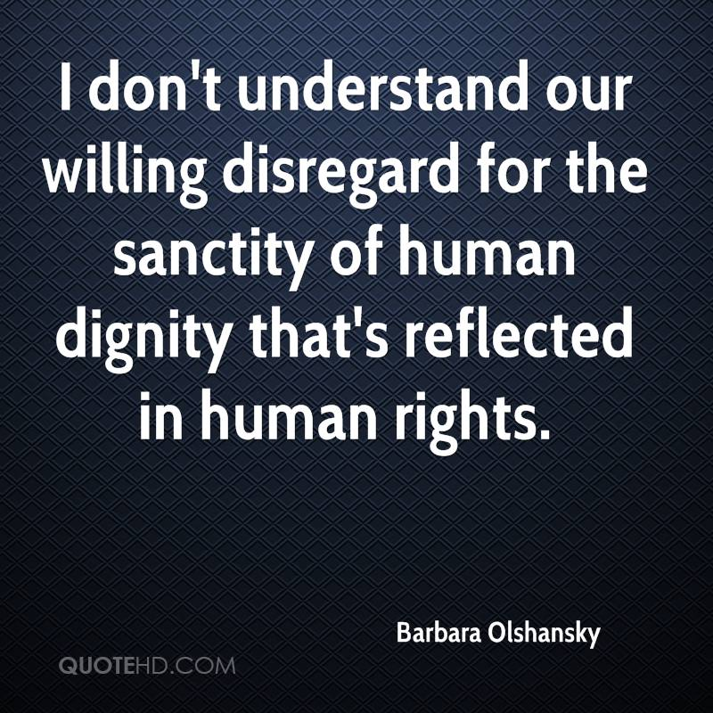 I don't understand our willing disregard for the sanctity of human dignity that's reflected in human rights.
