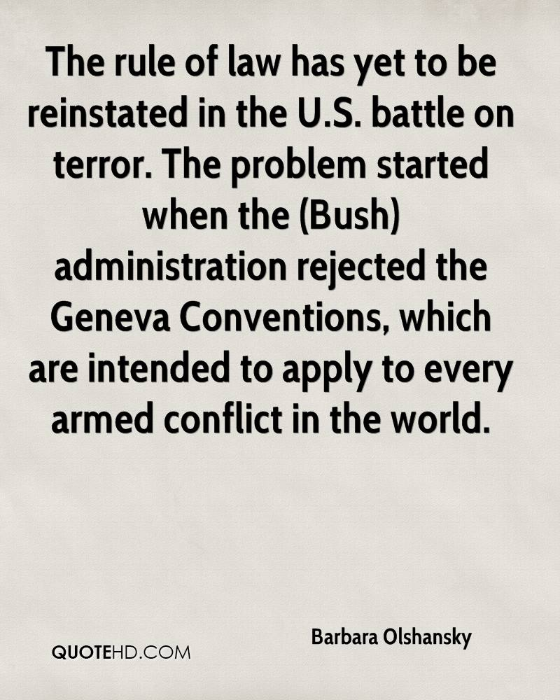 The rule of law has yet to be reinstated in the U.S. battle on terror. The problem started when the (Bush) administration rejected the Geneva Conventions, which are intended to apply to every armed conflict in the world.