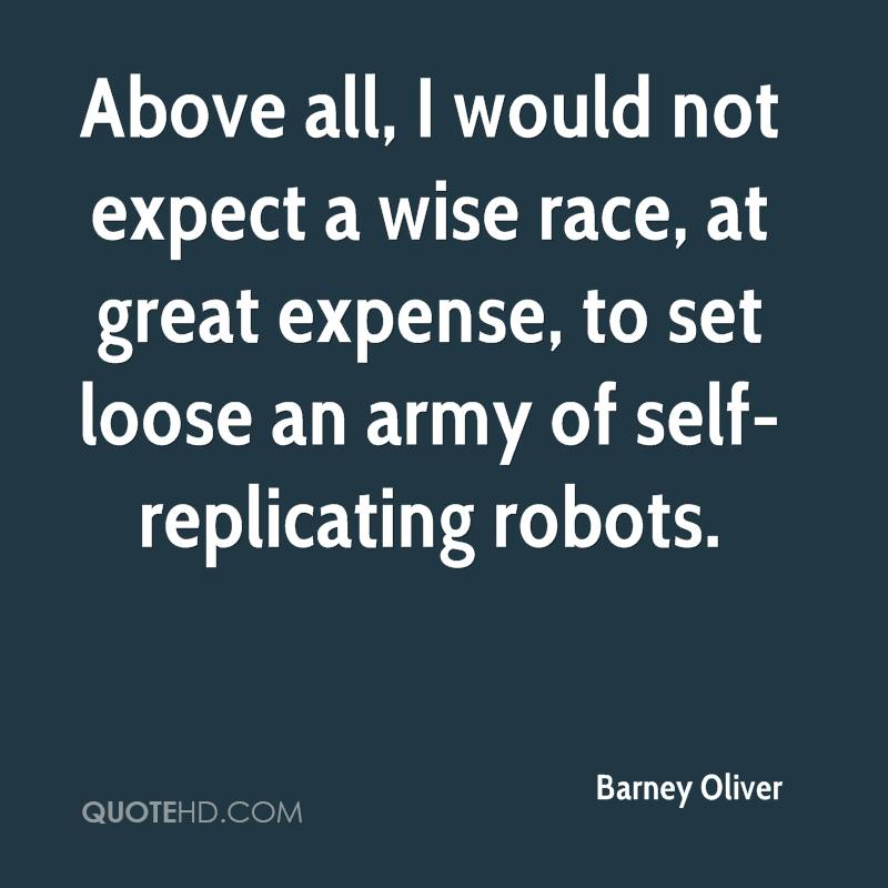 Above all, I would not expect a wise race, at great expense, to set loose an army of self-replicating robots.