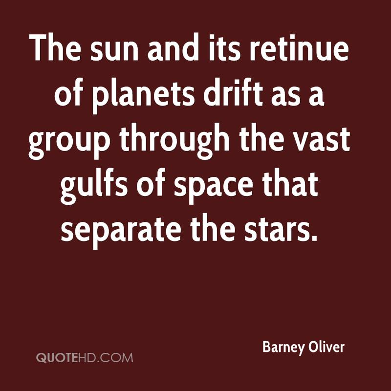 The sun and its retinue of planets drift as a group through the vast gulfs of space that separate the stars.
