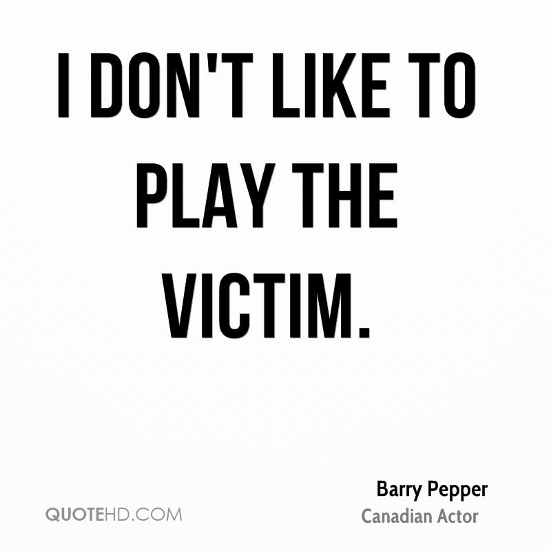 I don't like to play the victim.