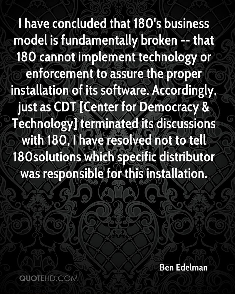 I have concluded that 180's business model is fundamentally broken -- that 180 cannot implement technology or enforcement to assure the proper installation of its software. Accordingly, just as CDT [Center for Democracy & Technology] terminated its discussions with 180, I have resolved not to tell 180solutions which specific distributor was responsible for this installation.