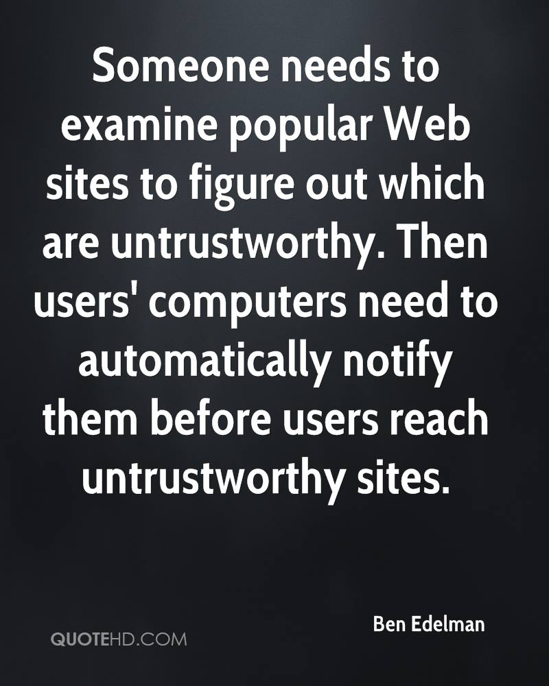 Someone needs to examine popular Web sites to figure out which are untrustworthy. Then users' computers need to automatically notify them before users reach untrustworthy sites.