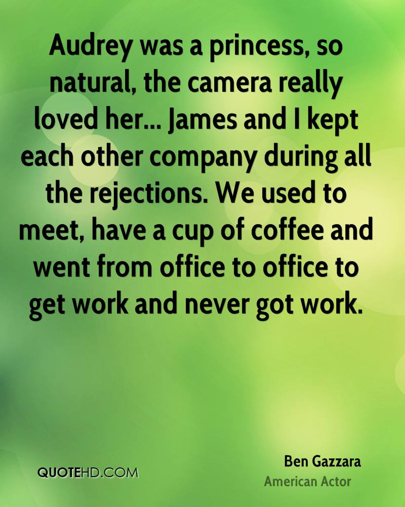 Audrey was a princess, so natural, the camera really loved her... James and I kept each other company during all the rejections. We used to meet, have a cup of coffee and went from office to office to get work and never got work.