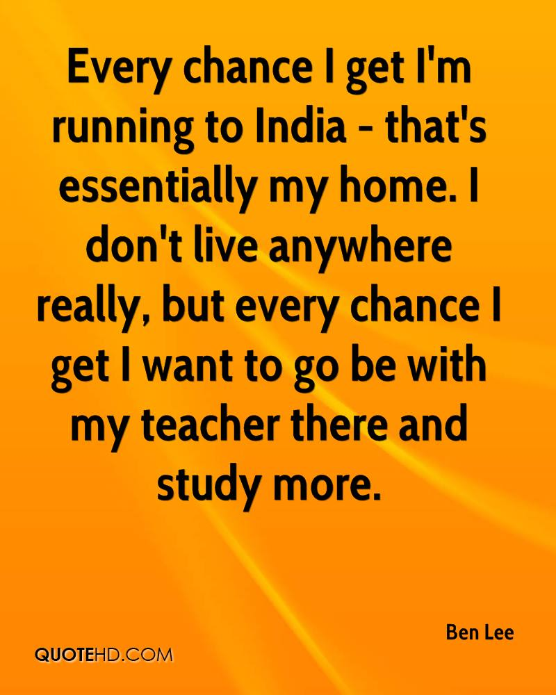 Every chance I get I'm running to India - that's essentially my home. I don't live anywhere really, but every chance I get I want to go be with my teacher there and study more.