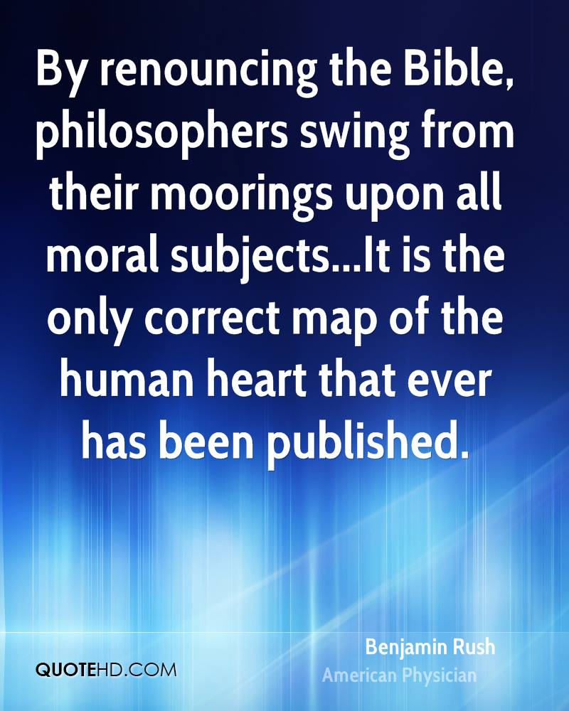By renouncing the Bible, philosophers swing from their moorings upon all moral subjects...It is the only correct map of the human heart that ever has been published.