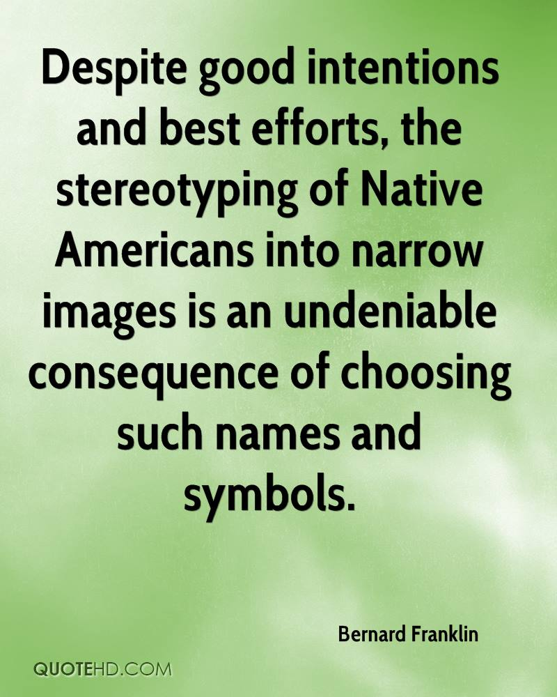 Despite good intentions and best efforts, the stereotyping of Native Americans into narrow images is an undeniable consequence of choosing such names and symbols.