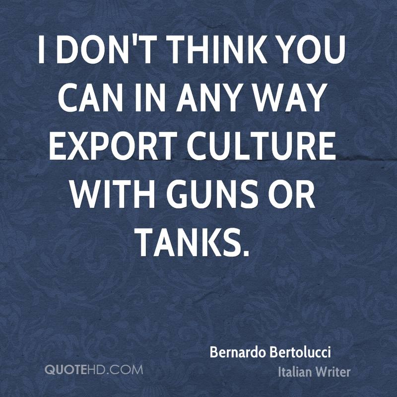 I don't think you can in any way export culture with guns or tanks.
