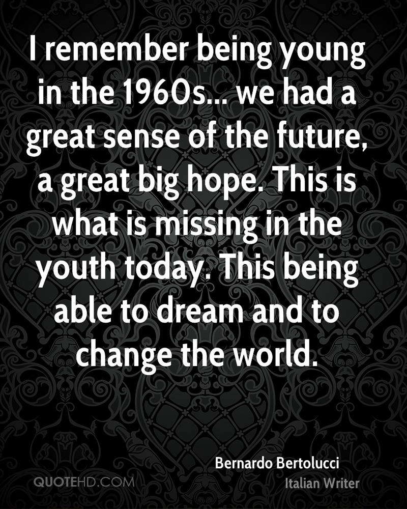 I remember being young in the 1960s... we had a great sense of the future, a great big hope. This is what is missing in the youth today. This being able to dream and to change the world.