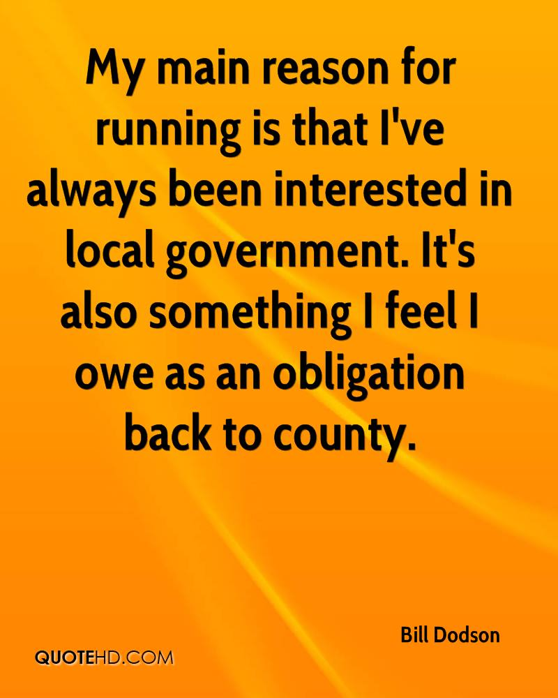 My main reason for running is that I've always been interested in local government. It's also something I feel I owe as an obligation back to county.