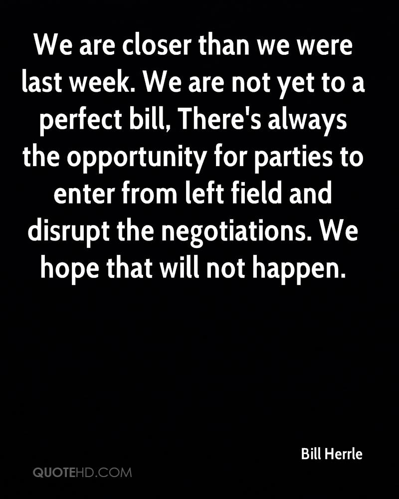 We are closer than we were last week. We are not yet to a perfect bill, There's always the opportunity for parties to enter from left field and disrupt the negotiations. We hope that will not happen.