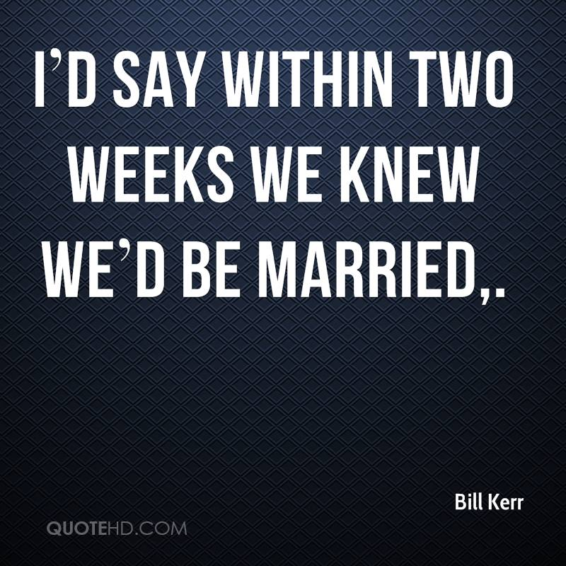 I'd say within two weeks we knew we'd be married.