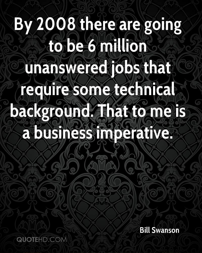 By 2008 there are going to be 6 million unanswered jobs that require some technical background. That to me is a business imperative.