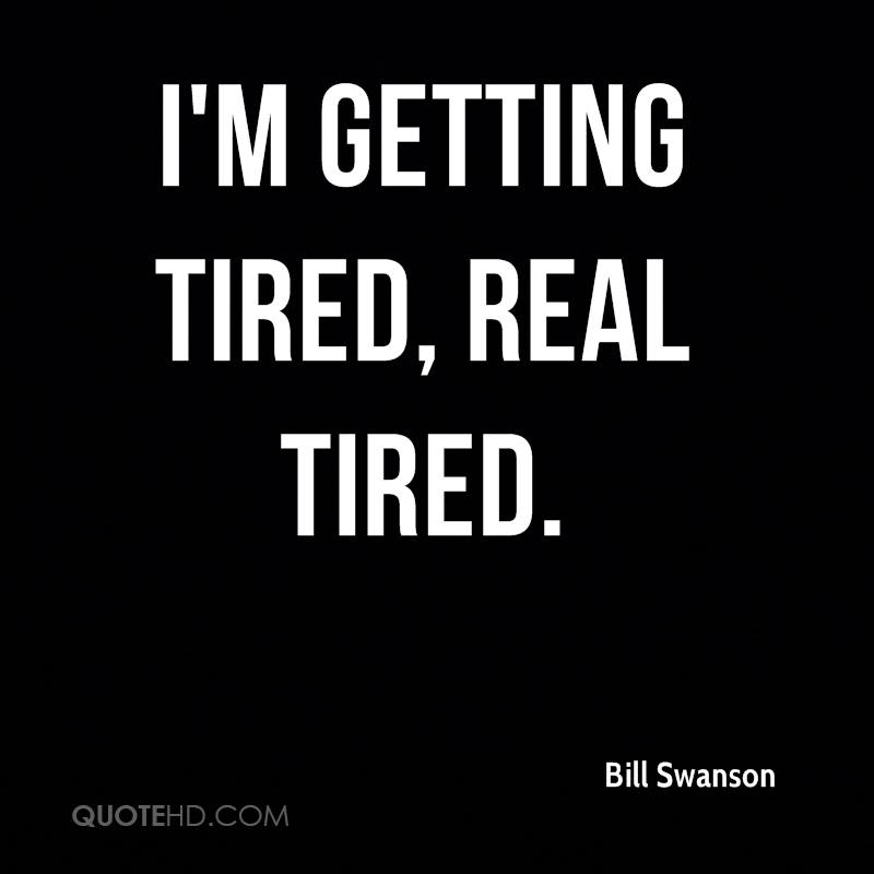 I'm getting tired, real tired.