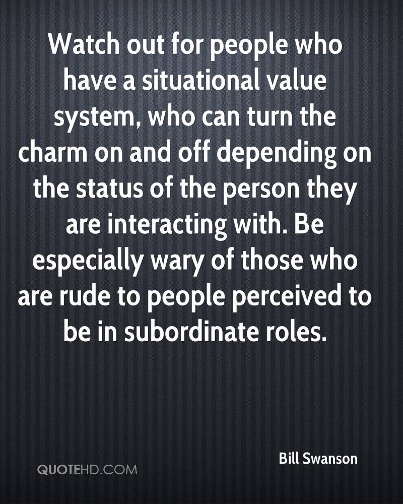 Watch out for people who have a situational value system, who can turn the charm on and off depending on the status of the person they are interacting with. Be especially wary of those who are rude to people perceived to be in subordinate roles.