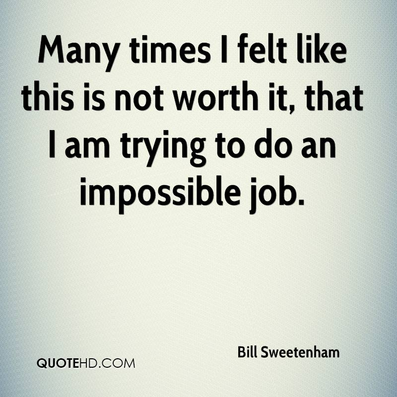 Many times I felt like this is not worth it, that I am trying to do an impossible job.