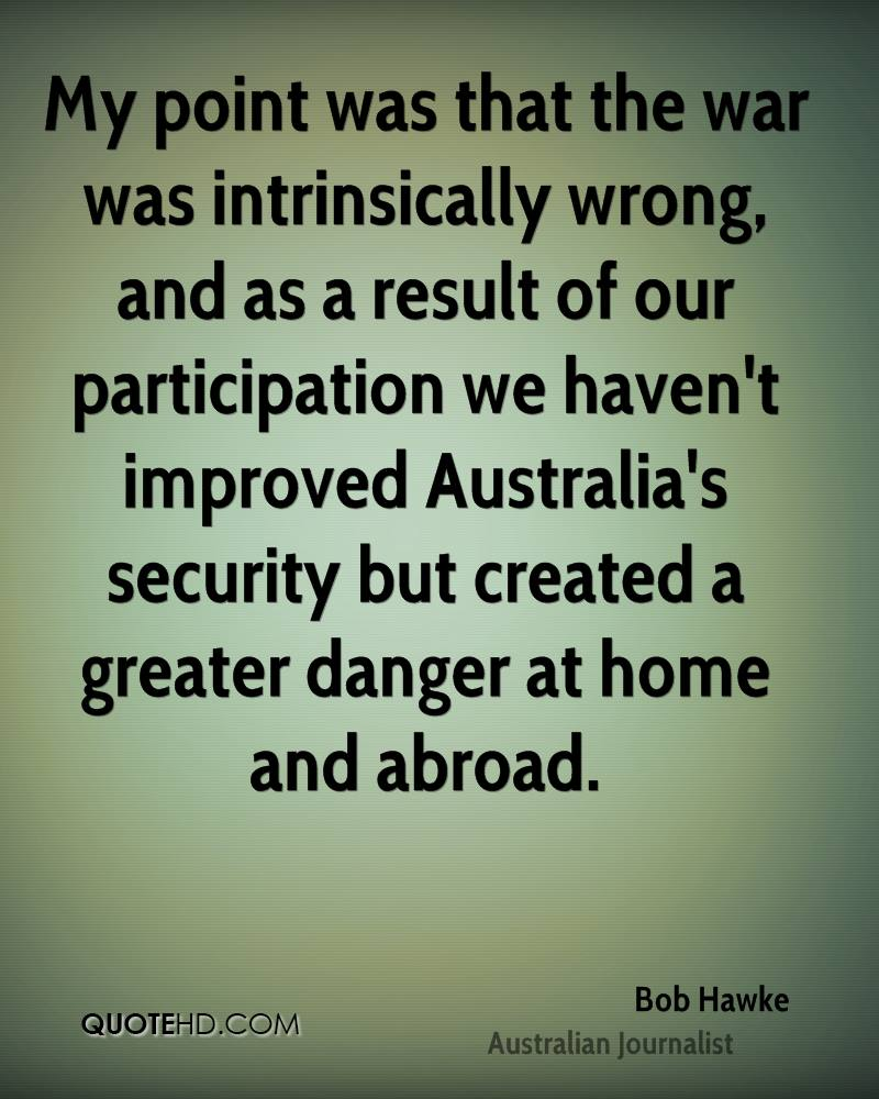My point was that the war was intrinsically wrong, and as a result of our participation we haven't improved Australia's security but created a greater danger at home and abroad.