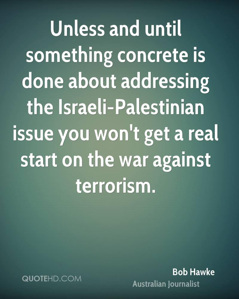 Unless and until something concrete is done about addressing the Israeli-Palestinian issue you won't get a real start on the war against terrorism.