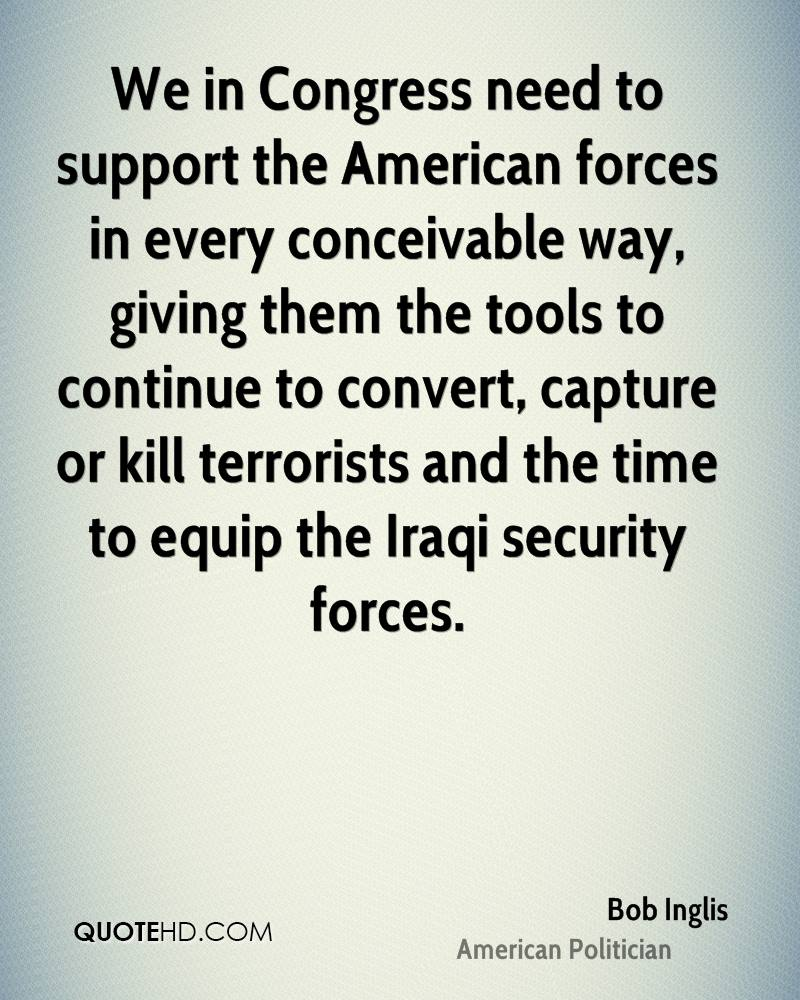 We in Congress need to support the American forces in every conceivable way, giving them the tools to continue to convert, capture or kill terrorists and the time to equip the Iraqi security forces.