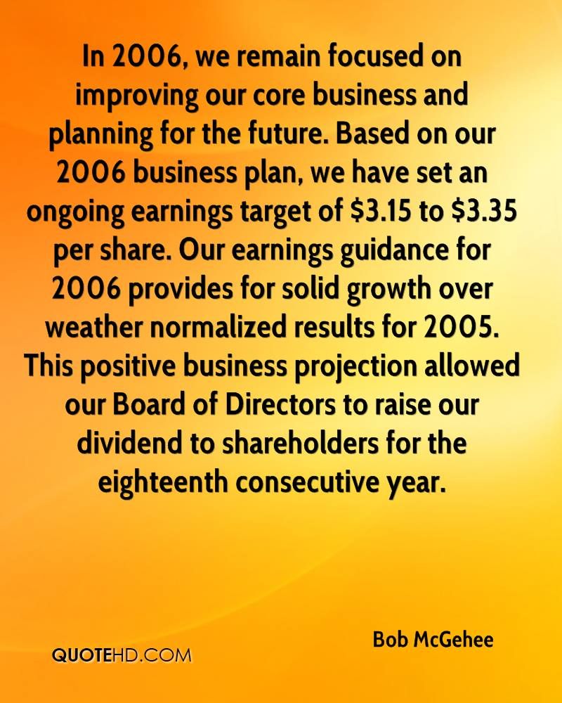 In 2006, we remain focused on improving our core business and planning for the future. Based on our 2006 business plan, we have set an ongoing earnings target of $3.15 to $3.35 per share. Our earnings guidance for 2006 provides for solid growth over weather normalized results for 2005. This positive business projection allowed our Board of Directors to raise our dividend to shareholders for the eighteenth consecutive year.