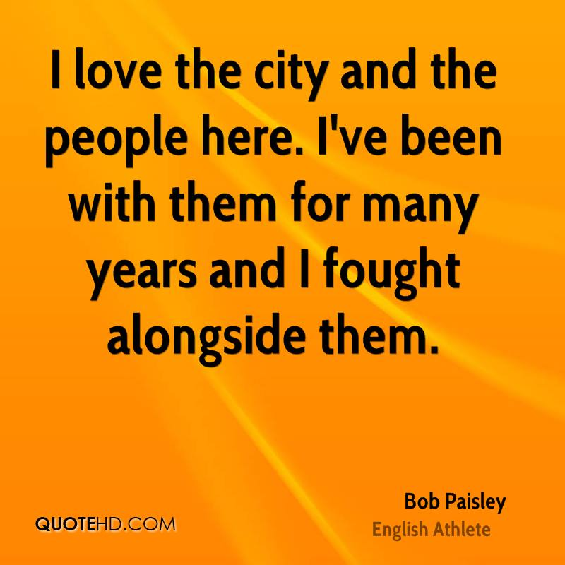 I love the city and the people here. I've been with them for many years and I fought alongside them.