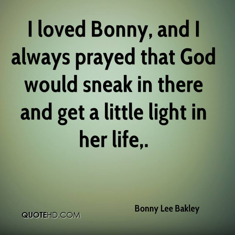 I loved Bonny, and I always prayed that God would sneak in there and get a little light in her life.