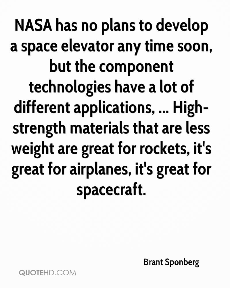 NASA has no plans to develop a space elevator any time soon, but the component technologies have a lot of different applications, ... High-strength materials that are less weight are great for rockets, it's great for airplanes, it's great for spacecraft.