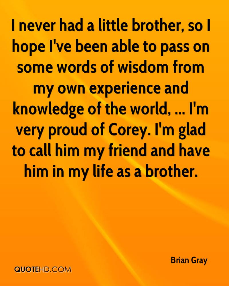 I never had a little brother, so I hope I've been able to pass on some words of wisdom from my own experience and knowledge of the world, ... I'm very proud of Corey. I'm glad to call him my friend and have him in my life as a brother.