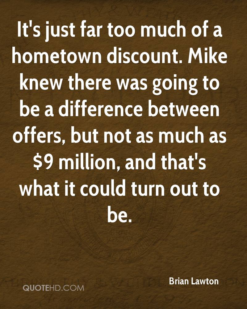 It's just far too much of a hometown discount. Mike knew there was going to be a difference between offers, but not as much as $9 million, and that's what it could turn out to be.