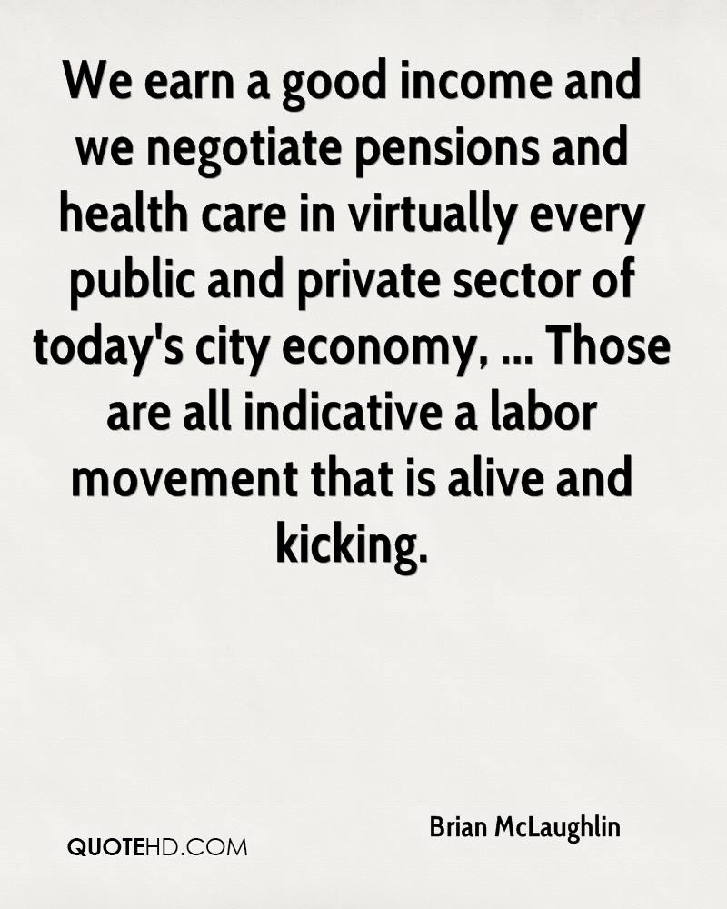 We earn a good income and we negotiate pensions and health care in virtually every public and private sector of today's city economy, ... Those are all indicative a labor movement that is alive and kicking.