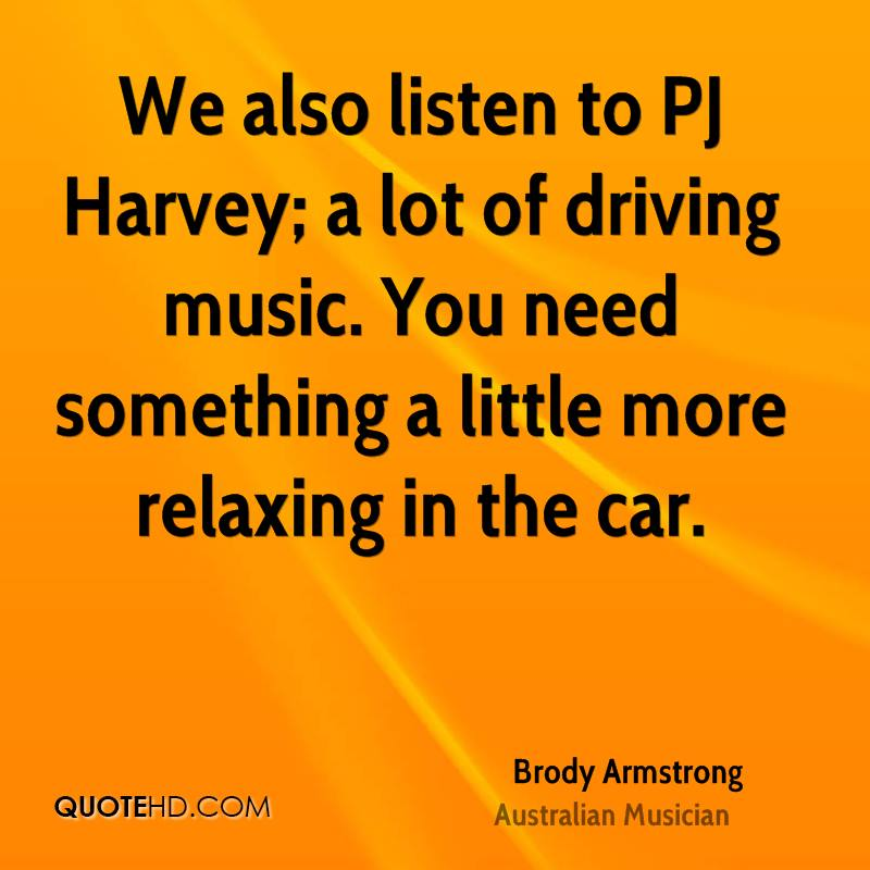 We also listen to PJ Harvey; a lot of driving music. You need something a little more relaxing in the car.