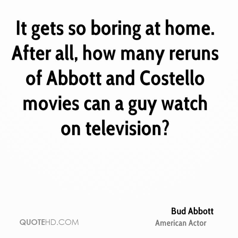 It gets so boring at home. After all, how many reruns of Abbott and Costello movies can a guy watch on television?