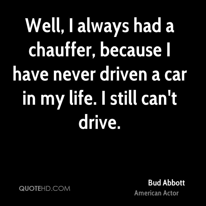Well, I always had a chauffer, because I have never driven a car in my life. I still can't drive.