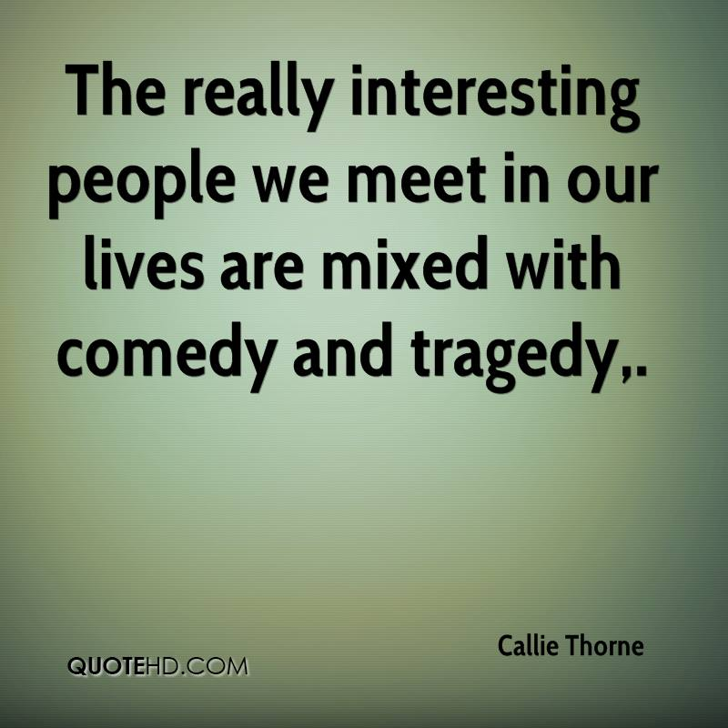 The really interesting people we meet in our lives are mixed with comedy and tragedy.