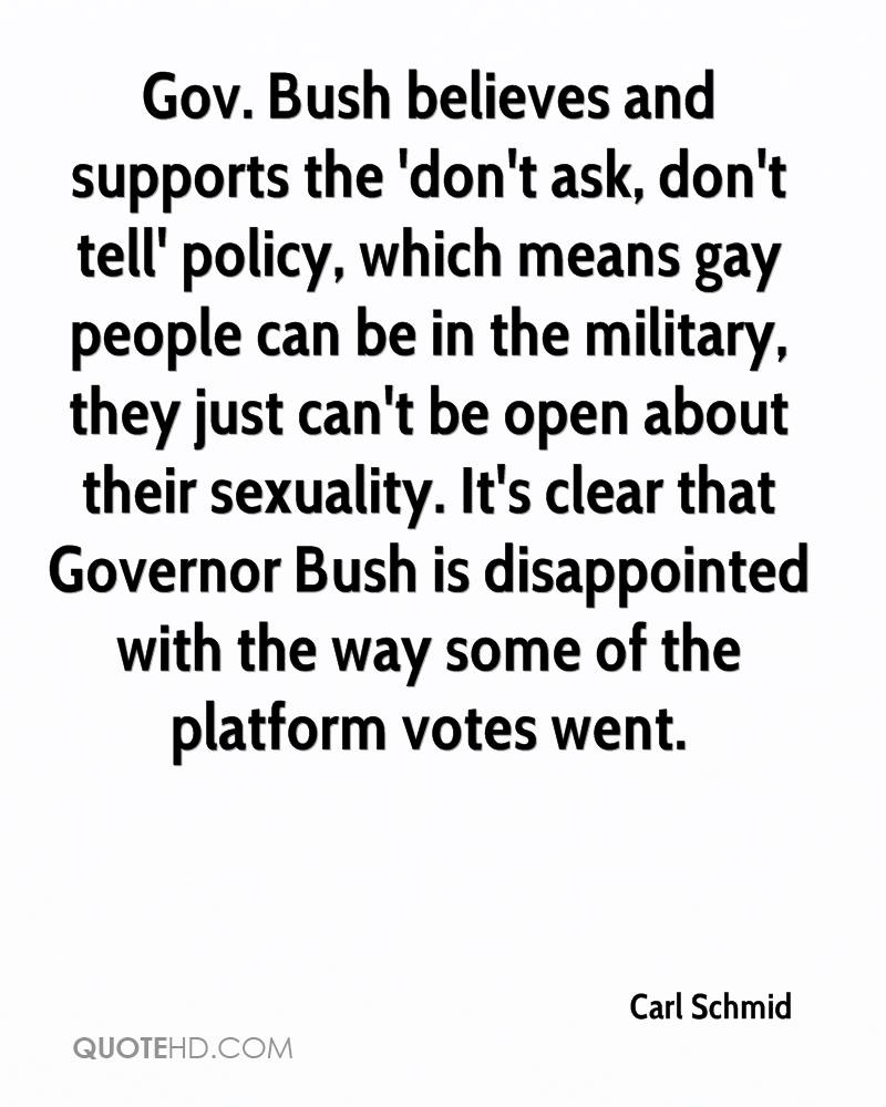 Gov. Bush believes and supports the 'don't ask, don't tell' policy, which means gay people can be in the military, they just can't be open about their sexuality. It's clear that Governor Bush is disappointed with the way some of the platform votes went.