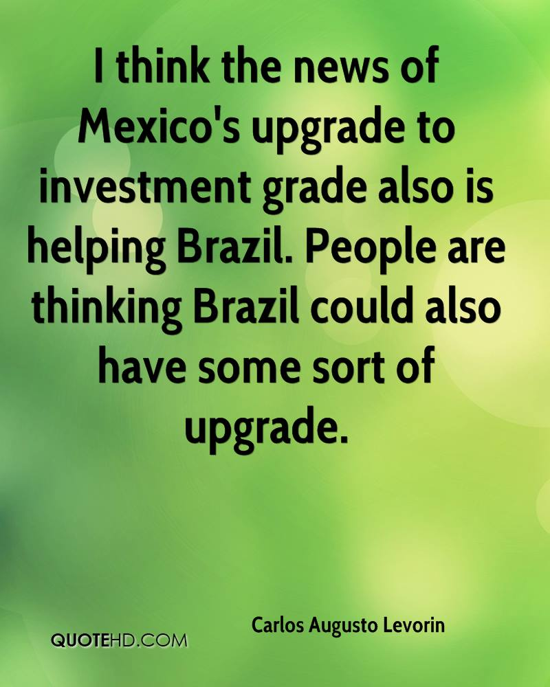 I think the news of Mexico's upgrade to investment grade also is helping Brazil. People are thinking Brazil could also have some sort of upgrade.