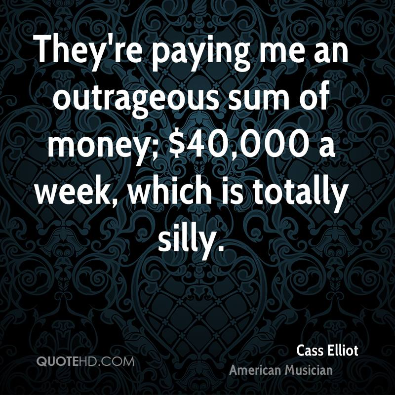 They're paying me an outrageous sum of money; $40,000 a week, which is totally silly.