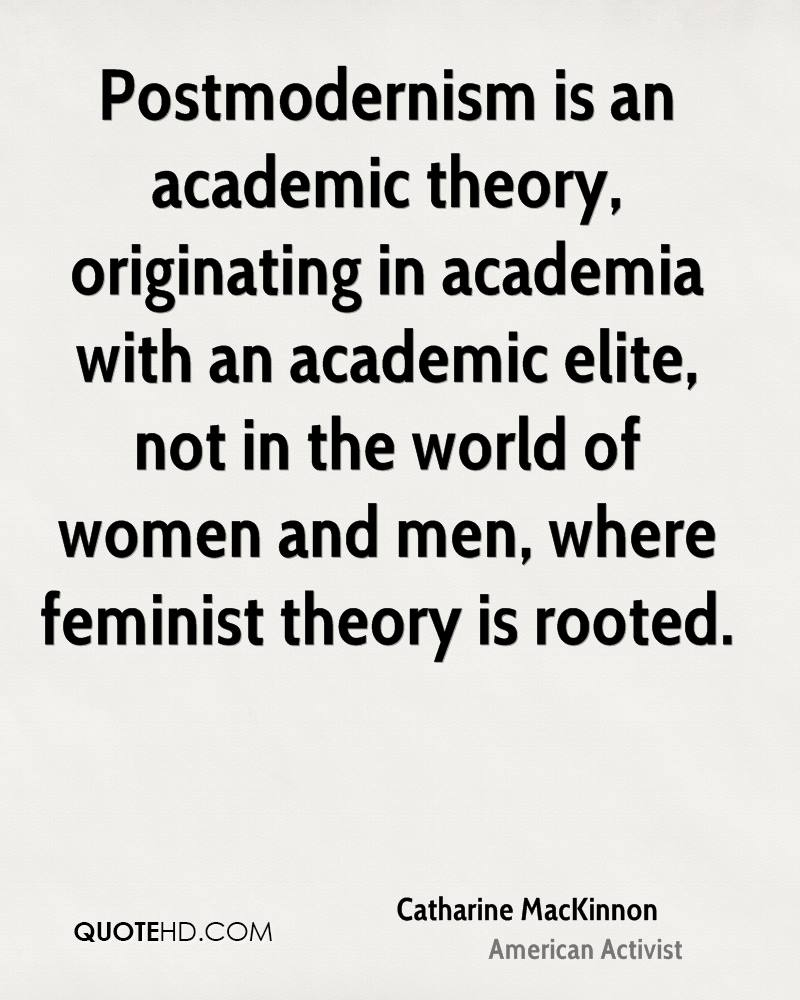 Postmodernism is an academic theory, originating in academia with an academic elite, not in the world of women and men, where feminist theory is rooted.