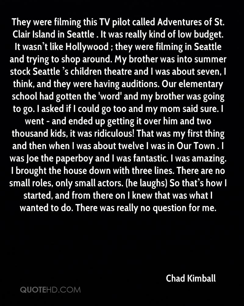 They were filming this TV pilot called Adventures of St. Clair Island in Seattle . It was really kind of low budget. It wasn't like Hollywood ; they were filming in Seattle and trying to shop around. My brother was into summer stock Seattle 's children theatre and I was about seven, I think, and they were having auditions. Our elementary school had gotten the 'word' and my brother was going to go. I asked if I could go too and my mom said sure. I went - and ended up getting it over him and two thousand kids, it was ridiculous! That was my first thing and then when I was about twelve I was in Our Town . I was Joe the paperboy and I was fantastic. I was amazing. I brought the house down with three lines. There are no small roles, only small actors. (he laughs) So that's how I started, and from there on I knew that was what I wanted to do. There was really no question for me.