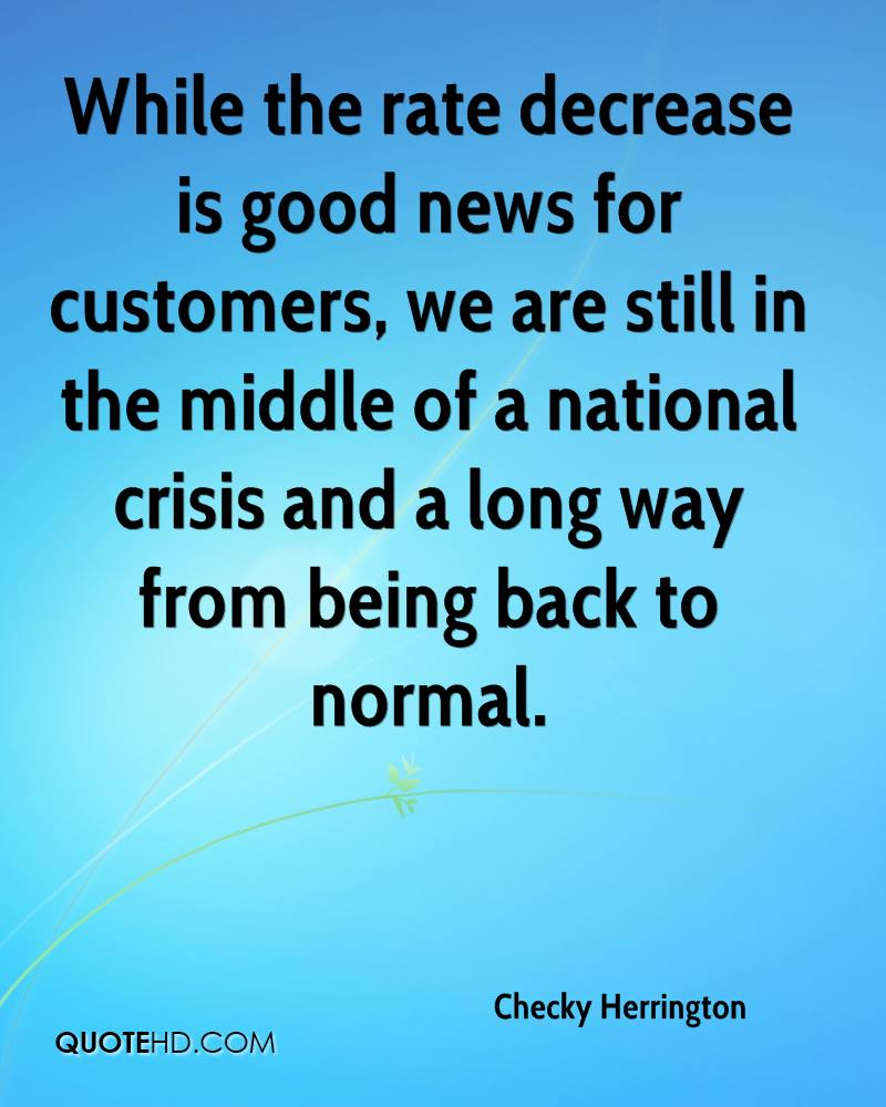 While the rate decrease is good news for customers, we are still in the middle of a national crisis and a long way from being back to normal.