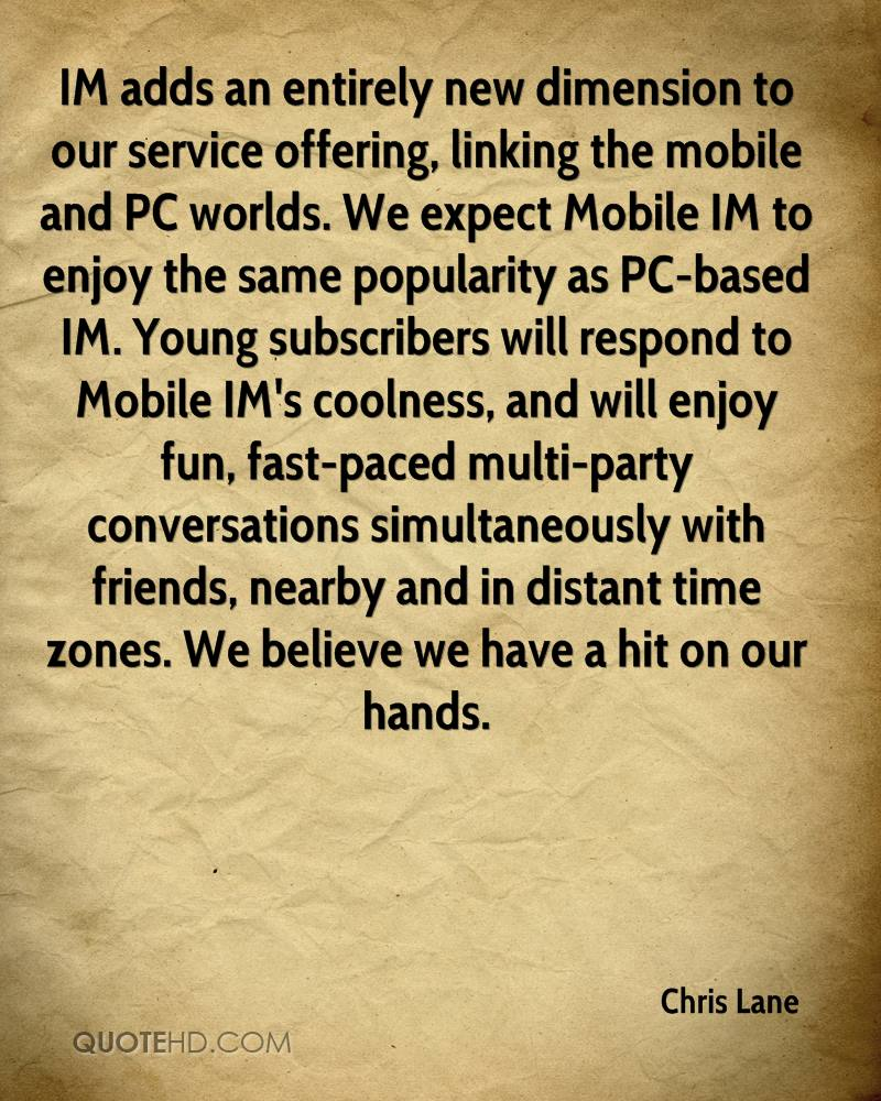 IM adds an entirely new dimension to our service offering, linking the mobile and PC worlds. We expect Mobile IM to enjoy the same popularity as PC-based IM. Young subscribers will respond to Mobile IM's coolness, and will enjoy fun, fast-paced multi-party conversations simultaneously with friends, nearby and in distant time zones. We believe we have a hit on our hands.