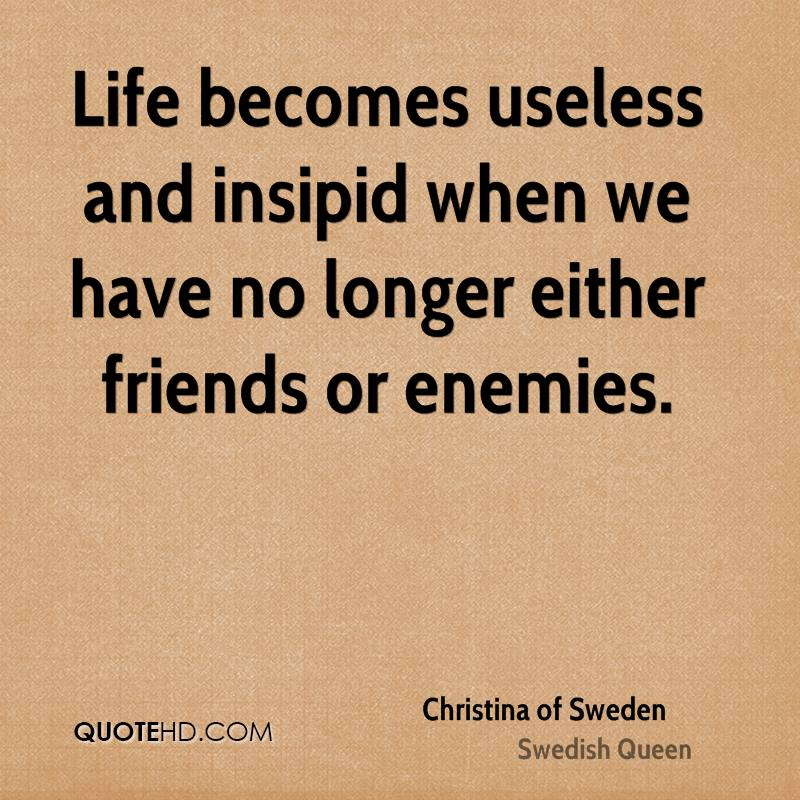 Life becomes useless and insipid when we have no longer either friends or enemies.
