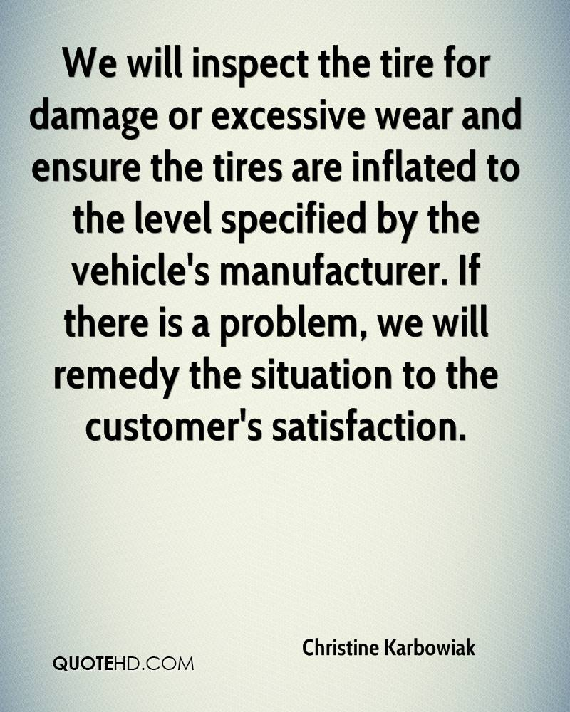 We will inspect the tire for damage or excessive wear and ensure the tires are inflated to the level specified by the vehicle's manufacturer. If there is a problem, we will remedy the situation to the customer's satisfaction.