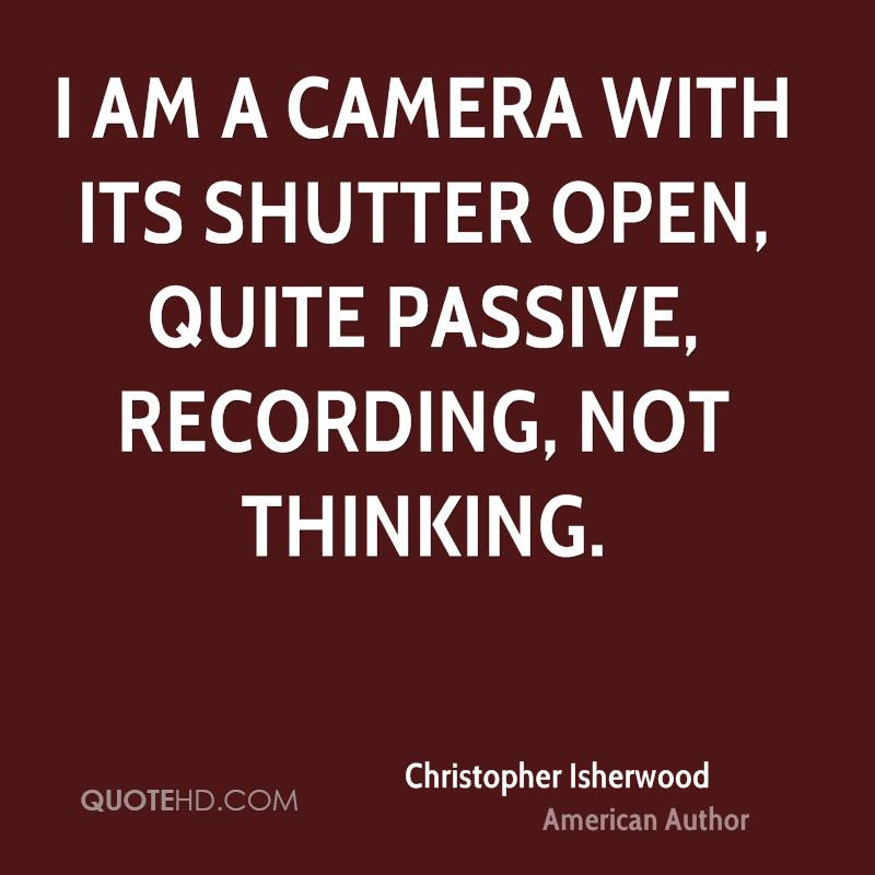 I am a camera with its shutter open, quite passive, recording, not thinking.
