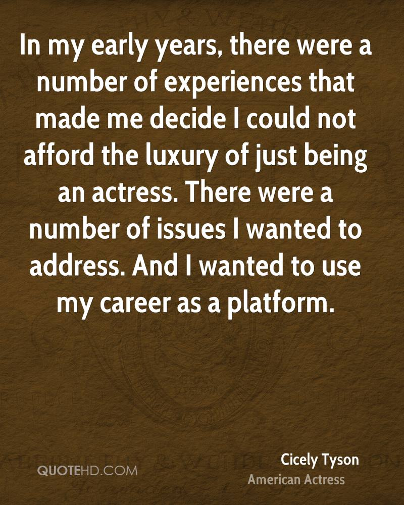 In my early years, there were a number of experiences that made me decide I could not afford the luxury of just being an actress. There were a number of issues I wanted to address. And I wanted to use my career as a platform.