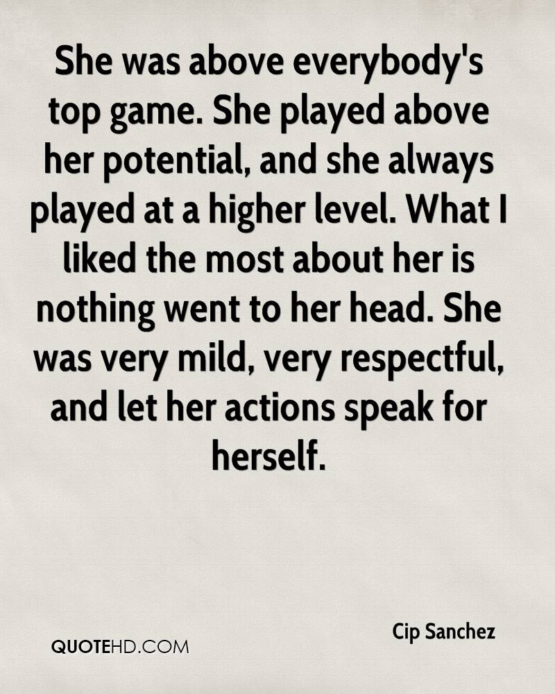 She was above everybody's top game. She played above her potential, and she always played at a higher level. What I liked the most about her is nothing went to her head. She was very mild, very respectful, and let her actions speak for herself.