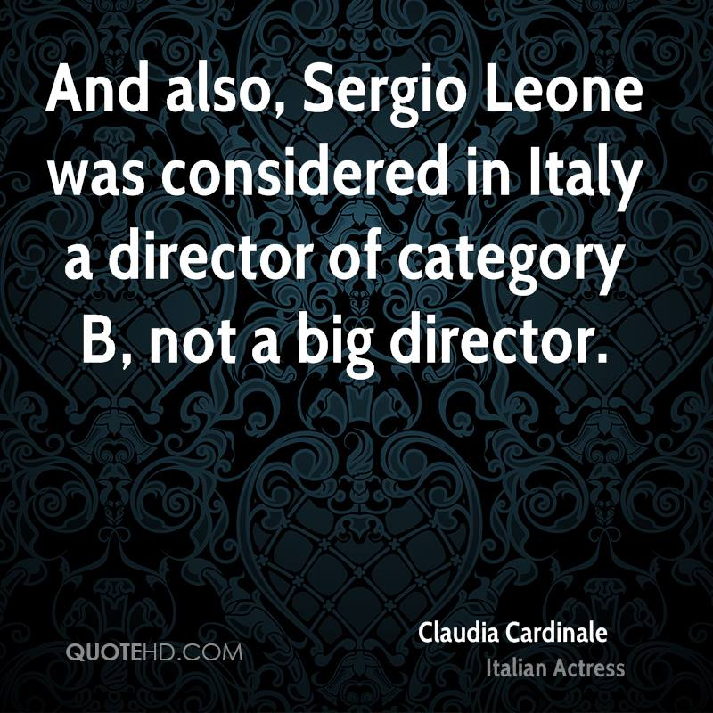 And also, Sergio Leone was considered in Italy a director of category B, not a big director.