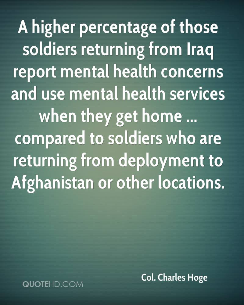 A higher percentage of those soldiers returning from Iraq report mental health concerns and use mental health services when they get home ... compared to soldiers who are returning from deployment to Afghanistan or other locations.